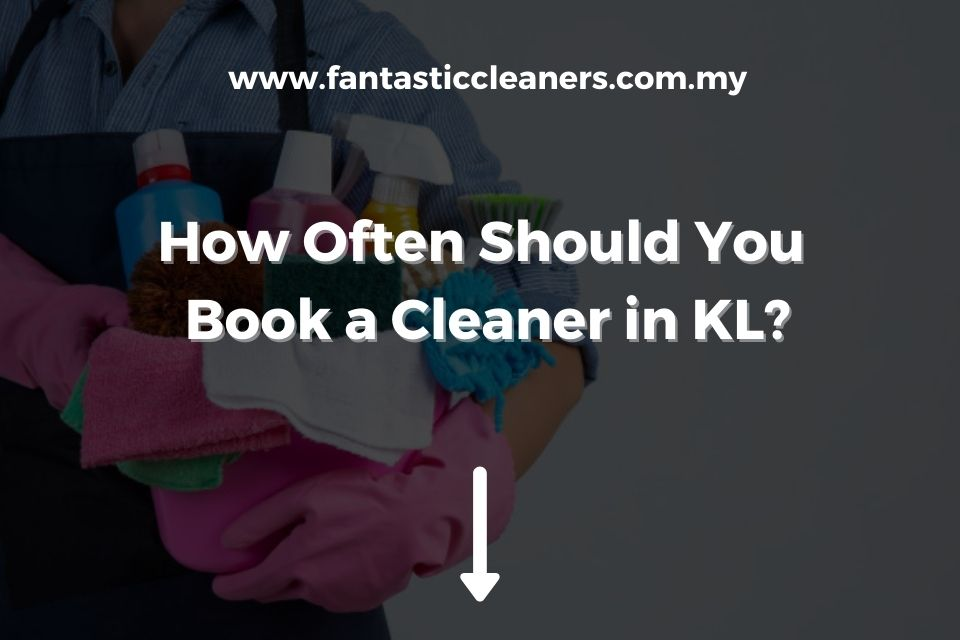 How Often Should You Book a Cleaner in KL