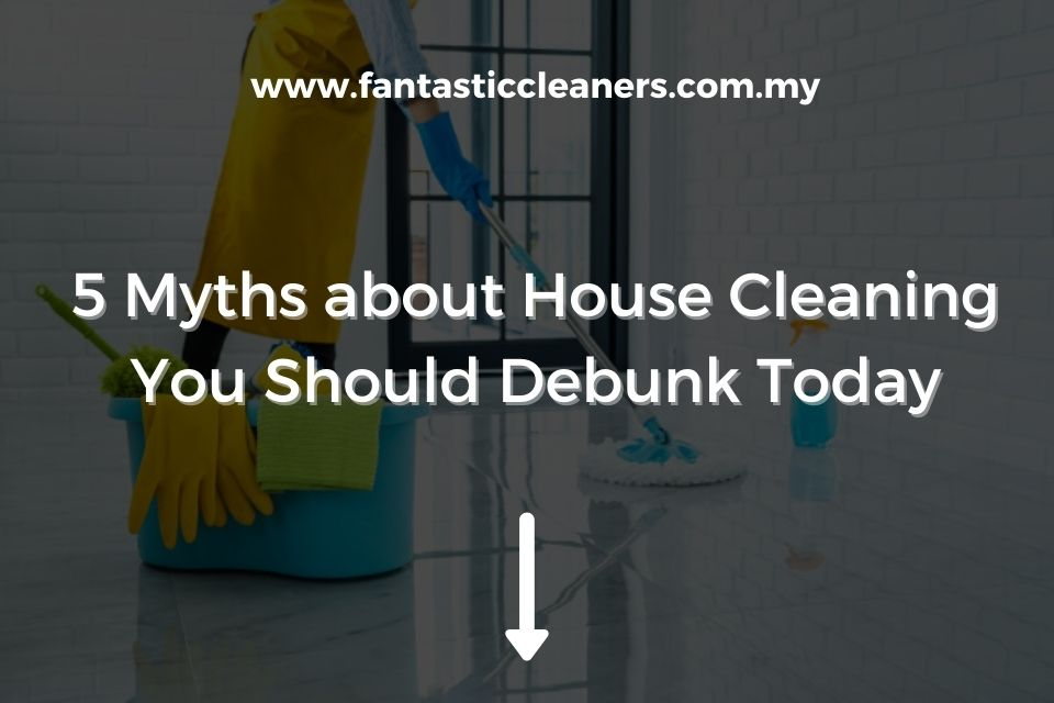 5 Myths about House Cleaning You Should Debunk