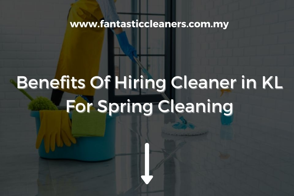 Benefits Of Hiring Cleaner in KL For Spring Cleaning