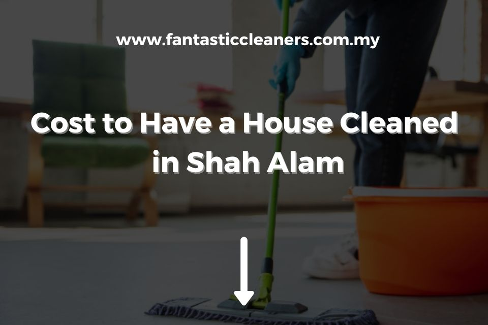 Cost to Have a House Cleaned in Shah Alam (1)