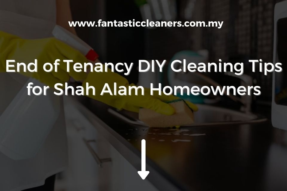 End of Tenancy DIY Cleaning Tips for Shah Alam Homeowners