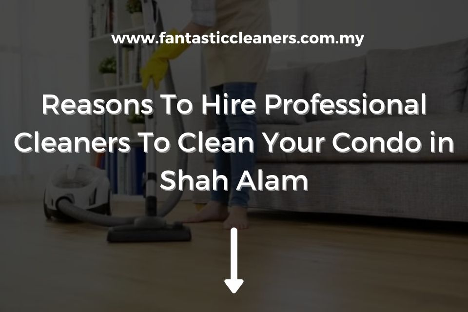 Reasons To Hire Professional Cleaners To Clean Your Condo in Shah Alam