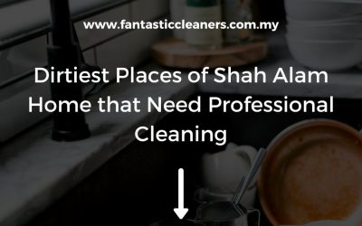 Dirtiest Places of Your Shah Alam Home that Need Professional Cleaning
