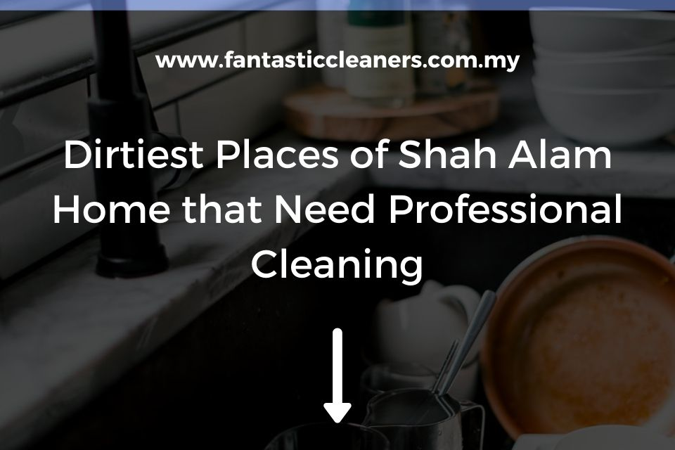 Dirtiest Places of Shah Alam Home that Need Professional Cleaning