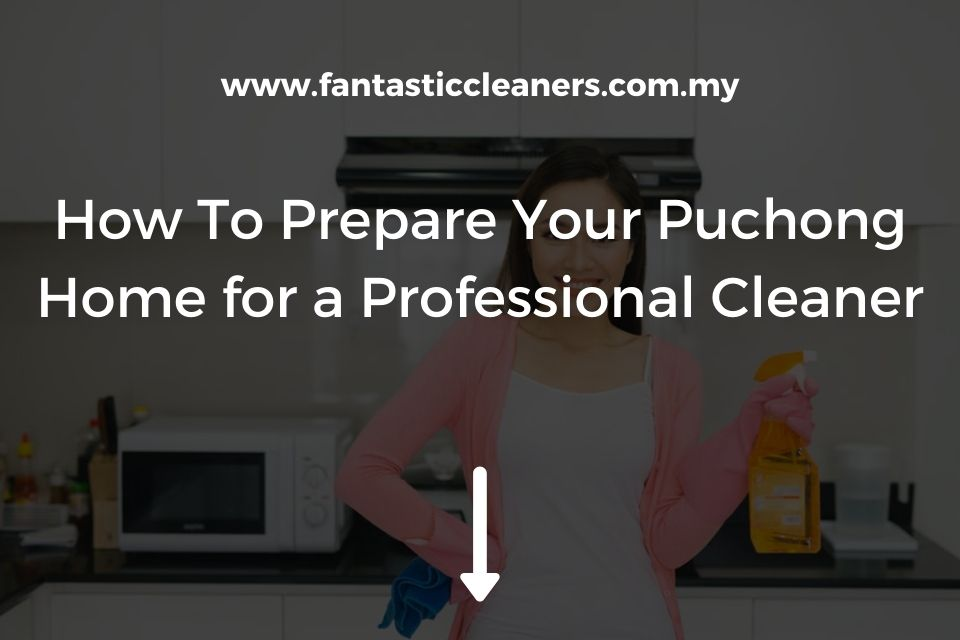 How To Prepare Your Puchong Home for a Professional Cleaner
