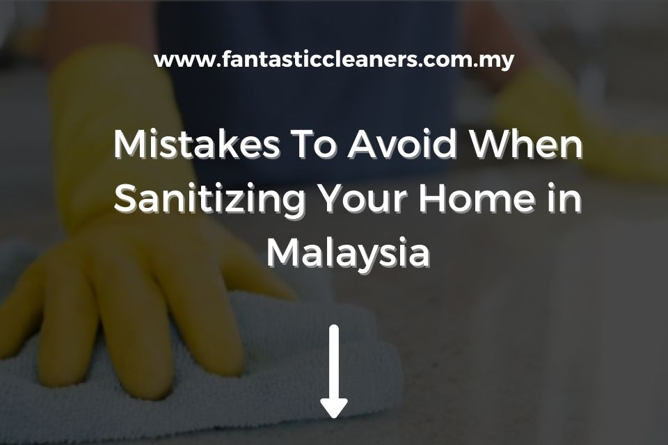 Mistakes To Avoid When Sanitizing Your Home in Malaysia