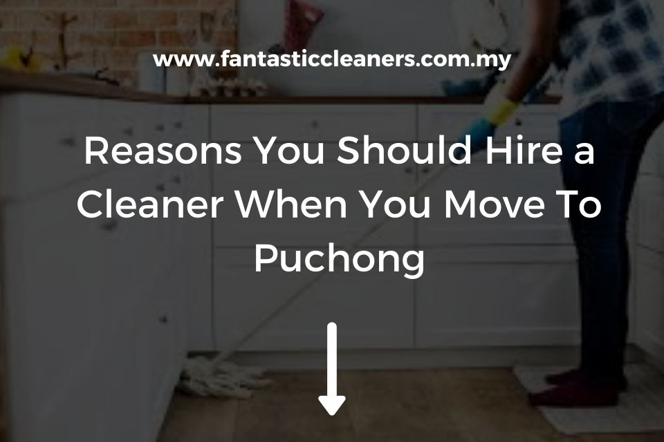 Reasons You Should Hire a Cleaner When You Move To Puchong